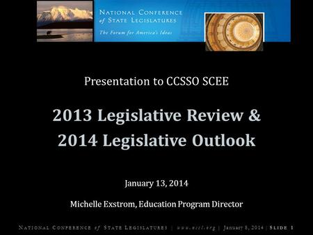 N ATIONAL C ONFERENCE of S TATE L EGISLATURES | www.ncsl.org | January 8, 2014 | S LIDE 1 Presentation to CCSSO SCEE 2013 Legislative Review & 2014 Legislative.