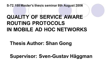 S-72.158 Master's thesis seminar 8th August 2006 QUALITY OF SERVICE AWARE ROUTING PROTOCOLS IN MOBILE AD HOC NETWORKS Thesis Author: Shan Gong Supervisor:Sven-Gustav.