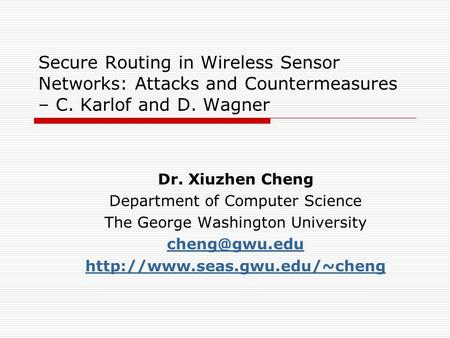 Secure Routing in Wireless Sensor Networks: Attacks and Countermeasures – C. Karlof and D. Wagner Dr. Xiuzhen Cheng Department of Computer Science The.