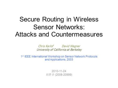 Secure Routing in Wireless Sensor Networks: Attacks and Countermeasures Chris KarlofDavid Wagner University of California at Berkeley 1 st IEEE International.