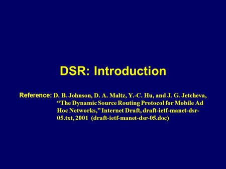 "DSR: Introduction Reference: D. B. Johnson, D. A. Maltz, Y.-C. Hu, and J. G. Jetcheva, ""The Dynamic Source Routing Protocol for Mobile Ad Hoc Networks,"""