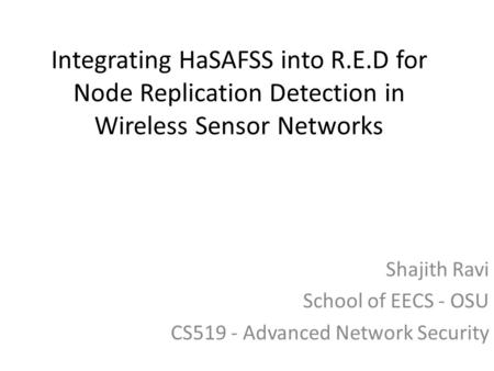 Integrating HaSAFSS into R.E.D for Node Replication Detection in Wireless Sensor Networks Shajith Ravi School of EECS - OSU CS519 - Advanced Network Security.