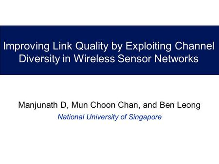 Improving Link Quality by Exploiting Channel Diversity in Wireless Sensor Networks Manjunath D, Mun Choon Chan, and Ben Leong National University of Singapore.