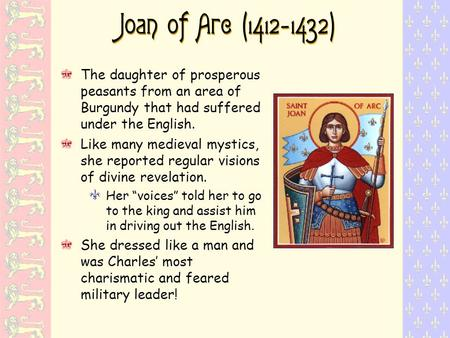 Joan of Arc (1412 - 1432) The daughter of prosperous peasants from an area of Burgundy that had suffered under the English. Like many medieval mystics,