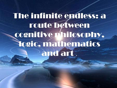 The infinite endless: a route between cognitive philosophy, logic, mathematics and art.