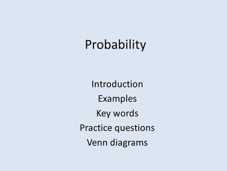 Probability Introduction Examples Key words Practice questions Venn diagrams.