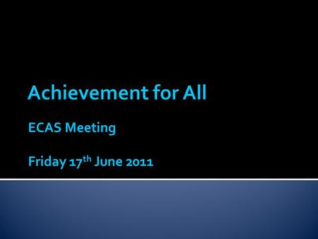 ECAS Meeting Friday 17 th June 2011.  The Achievement for All (AfA) project aimed to improve the outcomes of all children and young people with special.