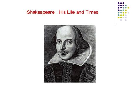 Shakespeare: His Life and Times Shakespeare: His Life and Times.