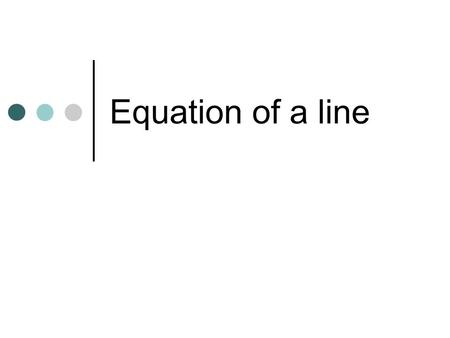 Equation of a line. 054321 1 2 3 4 5 -4 -5 -3 -4 -2 -3 -2 First we looked at coordinates on a grid.
