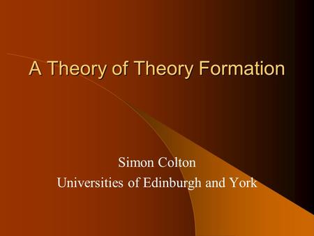 A Theory of Theory Formation Simon Colton Universities of Edinburgh and York.