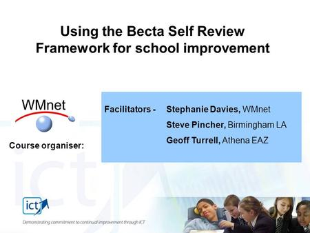 Facilitators - Stephanie Davies, WMnet Steve Pincher, Birmingham LA Geoff Turrell, Athena EAZ Using the Becta Self Review Framework for school improvement.