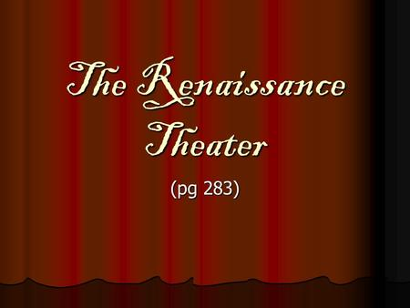 The Renaissance Theater (pg 283). Drama as Teacher: The Forerunners Some scholars believe medieval drama evolved from church ceremonies Some scholars.