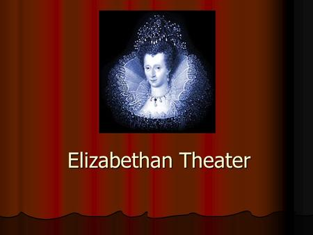 Elizabethan Theater. Elizabeth I encouraged the growth of theater due to her Renaissance Education. Elizabeth I encouraged the growth of theater due to.