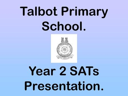 Talbot Primary School. Year 2 SATs Presentation..