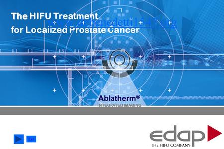 HIFU Technology History ABLATHERM ® Device Treatment Ablatherm Ablatherm ® INTEGRATED IMAGING The The HIFU Treatment for Localized Prostate Cancer Exit.