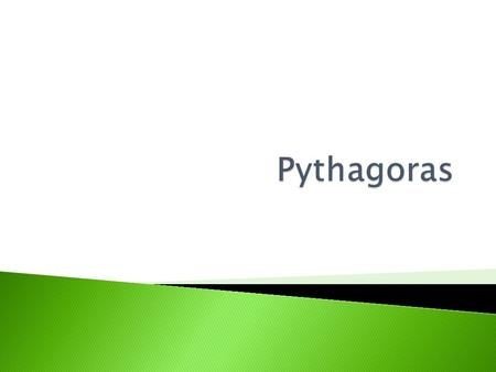 Pythagoras was a Greek mathematician who was born approximately 2700 years ago. He was responsible for figuring out a lot of modern maths, especially.