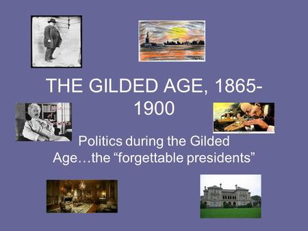 "THE GILDED AGE, 1865- 1900 Politics during the Gilded Age…the ""forgettable presidents"""