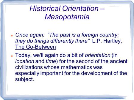 "Historical Orientation – Mesopotamia Once again: ""The past is a foreign country; they do things differently there"" L.P. Hartley, The Go-Between Today,"