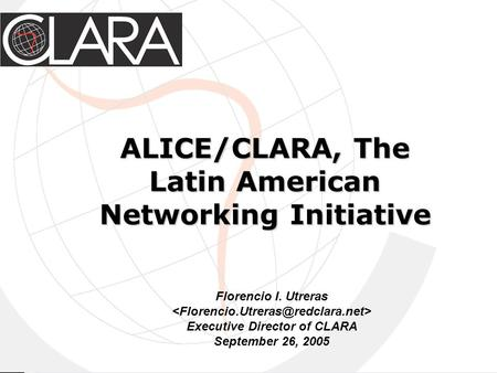 ALICE/CLARA, The Latin American Networking Initiative Florencio I. Utreras Executive Director of CLARA September 26, 2005.