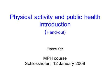 Physical activity and public health Introduction ( Hand-out) Pekka Oja MPH course Schlosshofen, 12 January 2008.