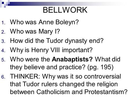 BELLWORK 1. Who was Anne Boleyn? 2. Who was Mary I? 3. How did the Tudor dynasty end? 4. Why is Henry VIII important? 5. Who were the Anabaptists? What.