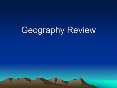 Geography Review. Need to Know Geographic Terms –Climate,elevation, hemisphere, compass rose, key and legend, scale, symbol 5 themes of Geography –Location,