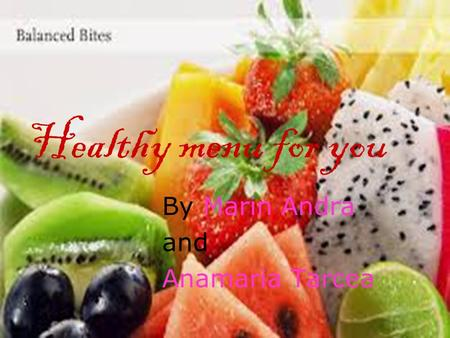 Healthy menu for you By Marin Andra and Anamaria Tarcea.