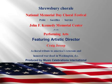 Produced by Music Celebrations International Shrewsbury chorale National Memorial Day Choral Festival Pride ∙ Sacrifice ∙ Service John F. Kennedy Memorial.