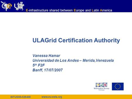 IST-2006-026409 www.eu-eela.org E-infrastructure shared between Europe and Latin America ULAGrid Certification Authority Vanessa Hamar Universidad de Los.