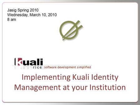 Implementing Kuali Identity Management at your Institution Jasig Spring 2010 Wednesday, March 10, 2010 8 am.