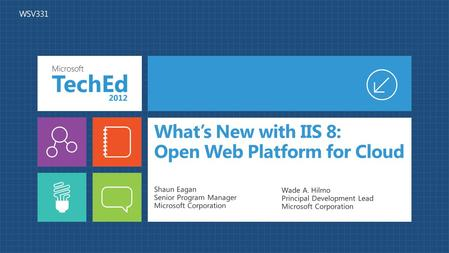 What's New with IIS 8: Open Web Platform for Cloud Shaun Eagan Senior Program Manager Microsoft Corporation Wade A. Hilmo Principal Development Lead Microsoft.