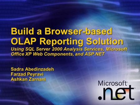 Build a Browser-based OLAP Reporting Solution Using SQL Server 2000 Analysis Services, Microsoft Office XP Web Components, and ASP.NET Sadra Abedinzadeh.