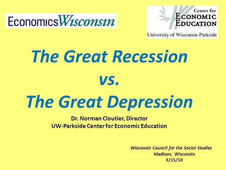 The Great Recession vs. The Great Depression Dr. Norman Cloutier, Director UW-Parkside Center for Economic Education Wisconsin Council for the Social Studies.