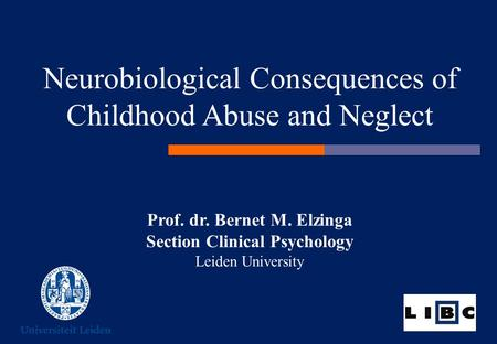 Prof. dr. Bernet M. Elzinga Section Clinical Psychology Leiden University Neurobiological Consequences of Childhood Abuse and Neglect.