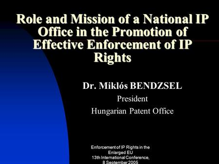 Enforcement of IP Rights in the Enlarged EU 13th International Conference, 8 September 2005 Role and Mission of a National IP Office in the Promotion of.