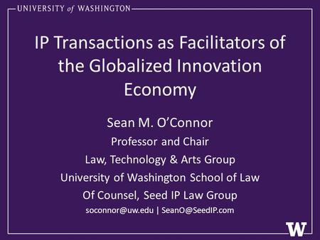 IP Transactions as Facilitators of the Globalized Innovation Economy Sean M. O'Connor Professor and Chair Law, Technology & Arts Group University of Washington.