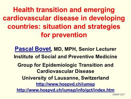 Health transition and emerging cardiovascular disease in developing countries: situation and strategies for prevention IUMSP-GCT Pascal Bovet Pascal Bovet,