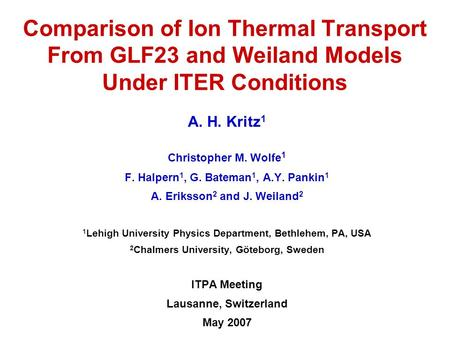 Comparison of Ion Thermal Transport From GLF23 and Weiland Models Under ITER Conditions A. H. Kritz 1 Christopher M. Wolfe 1 F. Halpern 1, G. Bateman 1,