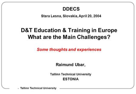 DDECS Stara Lesna, Slovakia, April 20, 2004 Tallinn Technical University D&T Education & Training in Europe What are the Main Challenges? Some thoughts.