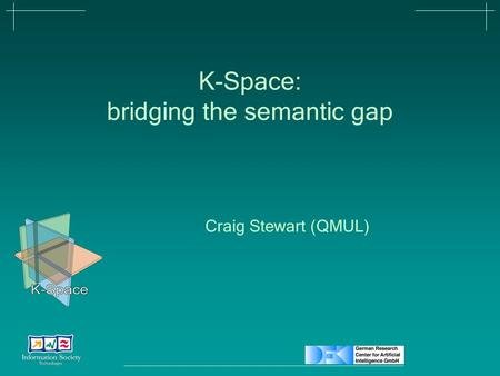 K-Space: bridging the semantic gap Craig Stewart (QMUL)