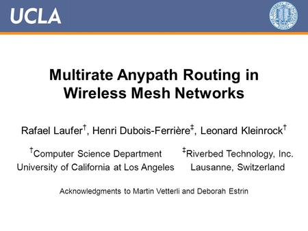 Multirate Anypath Routing in Wireless Mesh Networks Rafael Laufer †, Henri Dubois-Ferrière ‡, Leonard Kleinrock † Acknowledgments to Martin Vetterli and.