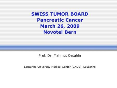 SWISS TUMOR BOARD Pancreatic Cancer March 26, 2009 Novotel Bern Prof. Dr. Mahmut Ozsahin Lausanne University Medical Center (CHUV), Lausanne.