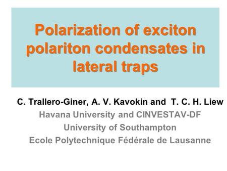 Polarization of exciton polariton condensates in lateral traps C. Trallero-Giner, A. V. Kavokin and T. C. H. Liew Havana University and CINVESTAV-DF University.