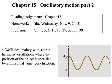 We'll deal mainly with simple harmonic oscillations where the position of the object is specified by a sinusoidal (sine, cos) function. Chapter 15: Oscillatory.