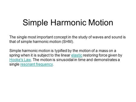 Simple Harmonic Motion The single most important concept in the study of waves and sound is that of simple harmonic motion (SHM). Simple harmonic motion.