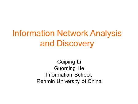 Information Network Analysis and Discovery Cuiping Li Guoming He Information School, Renmin University of China.
