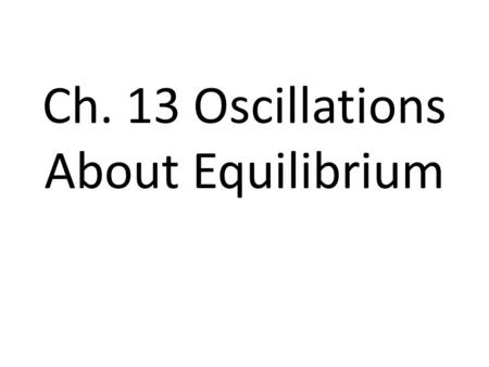 Ch. 13 Oscillations About Equilibrium. Periodic Motion Motion that repeats itself over a fixed and reproducible period of time. The revolution of a planet.