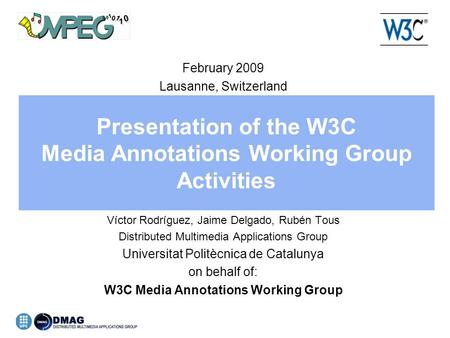 Presentation of the W3C Media Annotations Working Group Activities February 2009 Lausanne, Switzerland Víctor Rodríguez, Jaime Delgado, Rubén Tous Distributed.