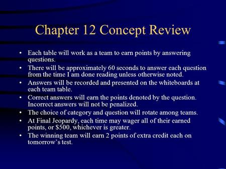 Chapter 12 Concept Review Each table will work as a team to earn points by answering questions. There will be approximately 60 seconds to answer each.