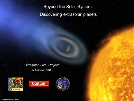 Beyond the Solar System: Discovering extrasolar planets Extrasolari Live! Project 27 February 2008 Powerpoint by G. Masi.